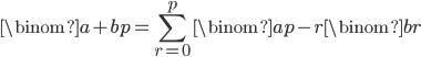 { \displaystyle \begin{align*}     \binom{a+b}{p} = \sum_{r=0}^p \binom{a}{p-r}\binom{b}{r} \end{align*} }