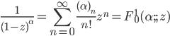 { \displaystyle \begin{align*}     \frac{1}{(1-z)^\alpha}         = \sum_{n=0}^\infty \frac{(\alpha)_n}{n!}z^n         = F^1_0(\alpha ; ;\,z) \end{align*} }