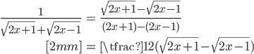 { \displaystyle \begin{align*}     \frac{1}{\sqrt{2x+1}+\sqrt{2x-1}}         &= \frac{\sqrt{2x+1}-\sqrt{2x-1}}{(2x+1)-(2x-1)} \\[2mm]         &= \tfrac{1}{2}(\sqrt{2x+1}-\sqrt{2x-1}) \end{align*} }