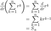 { \displaystyle \begin{align*}     \frac{d}{dr}\left(\sum_{k=1}^n r^k\right)         &= \sum_{k=1}^n\frac{d}{dr}r^k \\         &= \sum_{k=1}^n kr^{k-1} \\         &= S_n \end{align*} }