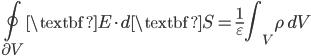 { \displaystyle \begin{align*}     \oint_{\partial V}\textbf{E}\cdot d\textbf{S} = \frac{1}{\varepsilon}\int_V \rho \,dV \end{align*} }