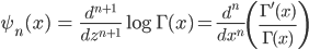 { \displaystyle \begin{align*}     \psi_n(x) &= \frac{d^{n+1}}{dz^{n+1}}\log\Gamma(x)         = \frac{d^n}{dx^n}\left(\frac{\Gamma'(x)}{\Gamma(x)}\right) \end{align*} }