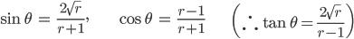 { \displaystyle \begin{align*}     \sin\theta &= \frac{2\sqrt{r}}{r+1}, &     \cos\theta &= \frac{r-1}{r+1} &     \left(\therefore \tan\theta = \frac{2\sqrt{r}}{r-1} \right) \end{align*} }