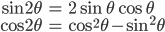 { \displaystyle \begin{align*}     \sin2\theta &= 2\sin\theta\cos\theta \\     \cos2\theta &= \cos^2\theta - \sin^2\theta \end{align*} }