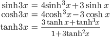 { \displaystyle \begin{align*}     \sinh 3x &= 4\sinh^3 x + 3\sinh x \\     \cosh 3x &= 4\cosh^3 x - 3\cosh x \\     \tanh 3x &= \frac{3\tanh x + \tanh^3x}{1 + 3\tanh^2 x} \end{align*}}