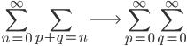{ \displaystyle \begin{align*}     \sum_{n=0}^\infty\sum_{p+q=n} \longrightarrow \sum_{p=0}^\infty\sum_{q=0}^\infty \end{align*} }