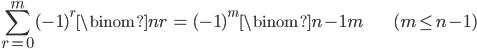 { \displaystyle \begin{align*}     \sum_{r=0}^m (-1)^r\binom{n}{r} &=  (-1)^m\binom{n-1}{m} & (m \le n-1) \end{align*} }
