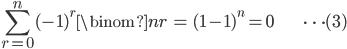 { \displaystyle \begin{align*}     \sum_{r=0}^n (-1)^r\binom{n}{r} &= (1-1)^n = 0 & \cdots(3) \end{align*} }