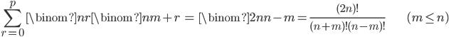 { \displaystyle \begin{align*}     \sum_{r=0}^p \binom{n}{r}\binom{n}{m+r}         &= \binom{2n}{n-m}         = \frac{(2n)!}{(n+m)!(n-m)!} & (m \le n) \end{align*} }
