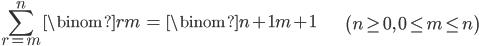 { \displaystyle \begin{align*}     \sum_{r=m}^n \binom{r}{m} &= \binom{n+1}{m+1} & \left(n \ge 0,\,  0 \le m \le n\right) \end{align*} }