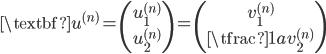 { \displaystyle \begin{align*}     \textbf{u}^{(n)}     = \begin{pmatrix} u_1^{(n)} \\ u_2^{(n)} \end{pmatrix}     = \begin{pmatrix} v_1^{(n)} \\ \tfrac{1}{a}v_2^{(n)} \end{pmatrix} \end{align*} }