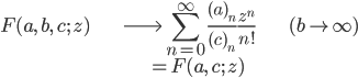 { \displaystyle \begin{align*}     F(a,\,b,\,c;\,z)         &\longrightarrow \sum_{n=0}^\infty \frac{(a)_n}{(c)_n}\frac{z^n}{n!} & (b\rightarrow \infty)\\         &\quad= F(a,\,c;\,z) \end{align*} }