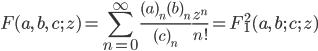 { \displaystyle \begin{align*}     F(a,\,b,\,c;\,z)         = \sum_{n=0}^\infty \frac{(a)_n(b)_n}{(c)_n}\frac{z^n}{n!}         = F^2_1(a,\,b;\,c;\,z) \end{align*} }