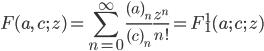 { \displaystyle \begin{align*}     F(a,\,c;\,z)         = \sum_{n=0}^\infty \frac{(a)_n}{(c)_n}\frac{z^n}{n!}         = F^1_1(a;\,c;\, z) \end{align*} }