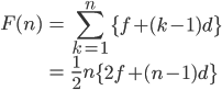 { \displaystyle \begin{align*}     F(n) &= \sum_{k=1}^n\left\{f + (k-1)d\right\} \\            &= \frac{1}{2}n\left\{2f + (n-1)d\right\} \end{align*} }
