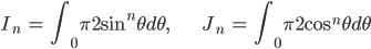 { \displaystyle \begin{align*}     I_n &= \int_0^\frac{\pi}{2}\sin^n\theta d\theta,&     J_n &= \int_0^\frac{\pi}{2}\cos^n\theta d\theta \end{align*} }
