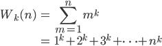 { \displaystyle \begin{align*}     W_k(n)         &= \sum_{m=1}^n m^k \\         &= 1^k + 2^k + 3^k + \cdots + n^k \end{align*} }