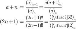 { \displaystyle \begin{align*}     a+n &= \frac{(a)_{n+1}}{(a)_n} = \frac{a(a+1)_n}{(a)_n} \\     (2n+1) &= \frac{(2n+1)!!}{(2n-1)!!} = \frac{(\tfrac{3}{2})_n}{(\tfrac{1}{2})_n} \end{align*} }