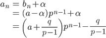 { \displaystyle \begin{align*}     a_n         &= b_n + \alpha \\         &= (a - \alpha) p^{n-1} + \alpha \\         &= \left(a + \frac{q}{p-1}\right)p^{n-1} - \frac{q}{p-1} \end{align*} }