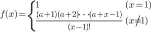 { \displaystyle \begin{align*}     f(x)         = \begin{cases}              1 & (x = 1) \\              \frac{(a+1)(a+2)\cdots(a+x-1)}{(x-1)!} & (x \ne 1)         \end{cases} \end{align*} }