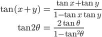 { \displaystyle \begin{align*}   \tan(x+y) &= \frac{\tan x + \tan y}{1 - \tan x \tan y} \\   \tan 2\theta &= \frac{2\tan\theta}{1 - \tan^2\theta} \end{align*} }