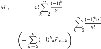 { \displaystyle \begin{align*}   M_n & = n! \sum_{k=2}^n \frac{(-1)^k}{k!} \\          &= \sum_{k=2}^n \frac{(-1)^k n!}{k!} \\          &\left(= \sum_{k=2}^n (-1)^k {}_nP_{n-k}\right) \end{align*} }