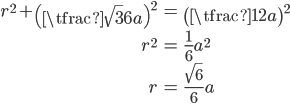 { \displaystyle \begin{align*}   r^2 + \left(\tfrac{\sqrt{3}}{6}a\right)^2 &= \left(\tfrac{1}{2}a\right)^2 \\   r^2 &= \frac{1}{6}a^2 \\   r &= \frac{\sqrt{6}}{6}a \end{align*} }