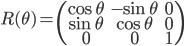 { \displaystyle \begin{align*} R(\theta) = \begin{pmatrix} \cos\theta & -\sin\theta & 0 \\ \sin\theta & \cos\theta & 0 \\ 0 & 0 & 1 \end{pmatrix} \end{align*} }