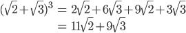 { \displaystyle \begin{eqnarray} (\sqrt{2} + \sqrt{3})^3 &=& 2\sqrt{2} + 6\sqrt{3} + 9\sqrt{2} + 3\sqrt{3} \\ &=& 11\sqrt{2} + 9\sqrt{3} \end{eqnarray} }