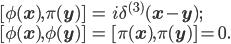 { \displaystyle \begin{eqnarray} [\phi({\bf{x}}), \pi({\bf{y}})]&=&i\delta^{(3)}({\bf{x}}-{\bf{y}});\\ [\phi({\bf{x}}), \phi({\bf{y}})]&=&[\pi({\bf{x}}), \pi({\bf{y}})]=0. \end{eqnarray} }