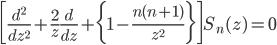 { \displaystyle \begin{eqnarray} \bigg[\frac{d^2}{dz^2}+\frac{2}{z}\frac{d}{dz}+\bigg\{1-\frac{n(n+1)}{z^2}\bigg\}\bigg]S_n(z)=0 \end{eqnarray} }