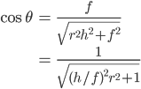{ \displaystyle \begin{eqnarray} \cos{\theta} &=& \frac{f}{\sqrt{r^2h^2 + f^2}} \\ &=& \frac{1}{\sqrt{ (h/f)^2 r^2 + 1}} \end{eqnarray} }