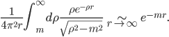 { \displaystyle \begin{eqnarray} \frac{1}{4\pi^2r}\int_m^\infty d\rho\frac{\rho e^{-\rho r}}{\sqrt{\rho^2-m^2}}\sim_{r\rightarrow \infty}e^{-mr}. \end{eqnarray} }