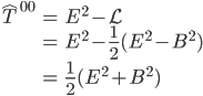 { \displaystyle \begin{eqnarray} \hat{T}^{00} &=&{E}^2-\mathcal{L}\\ &=&{E}^2-\frac{1}{2}(E^2-B^2)\\ &=&\frac{1}{2}(E^2+B^2) \end{eqnarray} }