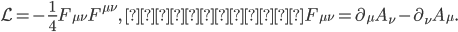 { \displaystyle \begin{eqnarray} \mathcal{L}=-\frac{1}{4}F_{\mu\nu}F^{\mu\nu},\,\,\,\,\,\, \textrm{ここで、}\,\,\, F_{\mu\nu}=\partial_\mu A_\nu-\partial_\nu A_\mu. \end{eqnarray} }