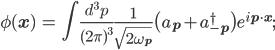 { \displaystyle \begin{eqnarray} \phi({\bf{x}})&=&\int\frac{d^3p}{(2\pi)^3}\frac{1}{\sqrt{2\omega_{\bf{p}}}}\big(a_{\bf{p}}+a_{-\bf{p}}^{\dagger}\big) e^{i{\bf{p}\cdot\bf{x}}}; \end{eqnarray} }