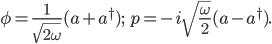 { \displaystyle \begin{eqnarray} \phi=\frac{1}{\sqrt{2\omega}}(a+a^\dagger)\textrm{;}\,\,\,\,\,\,\,\, p=-i\sqrt{\frac{\omega}{2}}(a-a^\dagger). \end{eqnarray} }