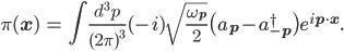 { \displaystyle \begin{eqnarray} \pi({\bf{x}})&=&\int\frac{d^3p}{(2\pi)^3}(-i)\sqrt{\frac{\omega_{\bf{p}}}{2}}\big(a_{\bf{p}}-a_{-\bf{p}}^{\dagger}\big)e^{i{\bf{p}\cdot\bf{x}}}. \end{eqnarray} }