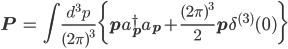{ \displaystyle \begin{eqnarray} {\bf{P}}&=&\int\frac{d^3p}{(2\pi)^3}\bigg\{{\bf{p}}a_{\bf{p}}^{\dagger}a_{\bf{p}}+\frac{{(2\pi)^3}}{2}{\bf{p}}\delta^{(3)}(0)\bigg\} \end{eqnarray} }