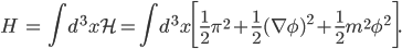 { \displaystyle \begin{eqnarray} H&=&\int d^3x\mathcal{H}=\int d^3x\bigg[\frac{1}{2}\pi^2+\frac{1}{2}(\nabla\phi)^2+\frac{1}{2}m^2\phi^2\bigg]. \end{eqnarray} }