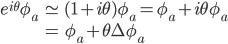 { \displaystyle \begin{eqnarray} e^{i\theta}\phi_a&\simeq&(1+i\theta)\phi_a=\phi_a+i\theta\phi_a\\ &=&\phi_a+\theta\Delta\phi_a \end{eqnarray} }