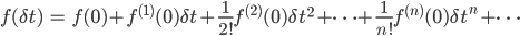 { \displaystyle \begin{eqnarray} f(\delta t)&=&f(0)+f^{(1)}(0)\delta t+\frac{1}{2!}f^{(2)}(0)\delta t^2+\cdots+\frac{1}{n!}f^{(n)}(0)\delta t^n+\cdots \end{eqnarray} }