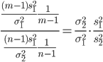 { \displaystyle \frac{ \frac{(m-1)s_1^2}{\sigma_1^2} \frac{1}{m-1} }{ \frac{(n-1)s_1^2}{\sigma_2^2} \frac{1}{n-1}} = \frac{\sigma_2^2}{\sigma_1^2} \cdot \frac{s_1^2}{s_2^2} }