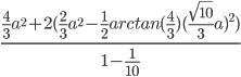 { \displaystyle \frac{\frac{4}{3} a^2 + 2 (\frac{2}{3} a^2 - \frac{1}{2} arctan(\frac{4}{3}) (\frac{\sqrt{10}}{3} a)^2)}{1-\frac{1}{10}} }