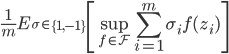 { \displaystyle \frac{1}{m} E _{\sigma \in \left\{1,-1 \right\}} \left[ \sup_{f \in \mathcal{F}} \sum^{m}_{i=1} \sigma_i f(z_i) \right] }