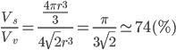 { \displaystyle \frac{V_s}{V_v} = \frac{\frac{4 \pi r^3}{3}}{4\sqrt{2} r^3} = \frac{\pi}{3\sqrt{2}} \simeq 74 (\%) }
