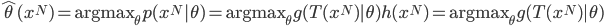 { \displaystyle \hat{\theta}(x^N) = {\rm argmax}_\theta p(x^N|\theta) = {\rm argmax}_\theta g(T(x^N)|\theta)h(x^N)= {\rm argmax}_\theta g(T(x^N)|\theta) }
