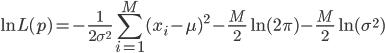 { \displaystyle \ln{L(p)} = - \frac{1}{2\sigma^{2}}\sum_{i=1}^{M}{ (x_i - \mu)^{2} } - \frac{M}{2}\ln{(2\pi)} - \frac{M}{2}\ln{(\sigma^{2})} }