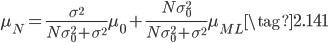 { \displaystyle \mu_N = \frac{ \sigma ^ 2}{ N \sigma_0 ^ 2 + \sigma ^ 2} \mu_0 + \frac{N \sigma_0 ^ 2}{ N \sigma_0 ^ 2 + \sigma ^ 2} \mu_{ML}   \tag{2.141} }