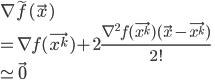 { \displaystyle \nabla \tilde {f}(\vec{x}) \\ = \nabla f(\vec{x^k}) + 2  \frac{\nabla^2 f(\vec{x^k}) (\vec{x} - \vec{x^k})}{2!} \\ \simeq \vec{0} }